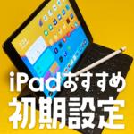 知らなきゃ損 | iPadおすすめの初期設定12選【iPhoneも含む】